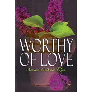 Worthy of Love (9781615822942): Amanda Catherine Ryan: Books