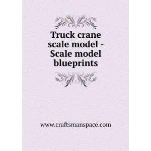 Truck crane scale model   Scale model blueprints www