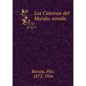 Los Caminos del Mundo, novela P�o, 1872 1956 Baroja