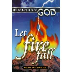 If I Be A Child Of God Let Fire Fall Pastor Titus
