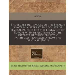 The secret intreagues of the French Kings ministers at the courts of